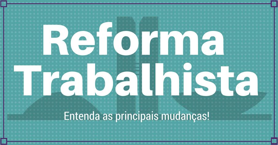 A REFORMA TRABALHISTA E SUAS PRINCIPAIS MUDANÇAS